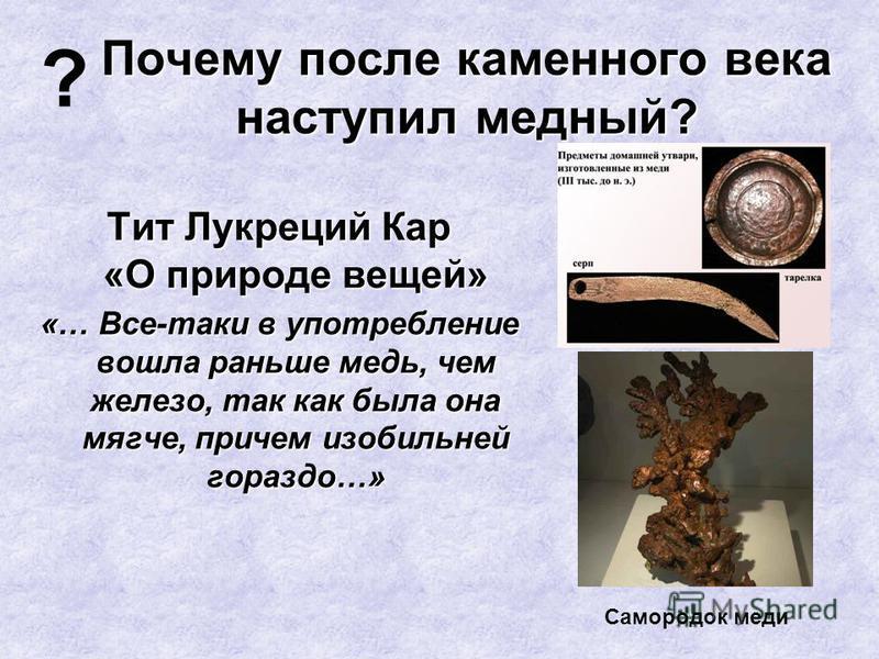 Почему после каменного века наступил медный? Тит Лукреций Кар «О природе вещей» «… Все-таки в употребление вошла раньше медь, чем железо, так как была она мягче, причем изобильней гораздо…» ? Самородок меди