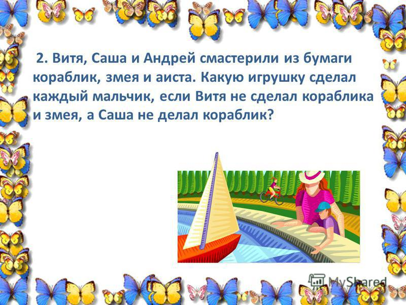 2. Витя, Саша и Андрей смастерили из бумаги кораблик, змея и аиста. Какую игрушку сделал каждый мальчик, если Витя не сделал кораблика и змея, а Саша не делал кораблик?
