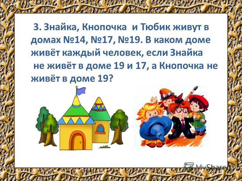 3. Знайка, Кнопочка и Тюбик живут в домах 14, 17, 19. В каком доме живёт каждый человек, если Знайка не живёт в доме 19 и 17, а Кнопочка не живёт в доме 19?