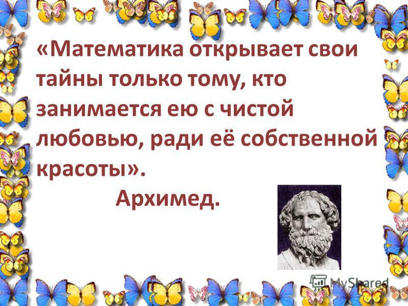 «Математика открывает свои тайны только тому, кто занимается ею с чистой любовью, ради её собственной красоты». Архимед.