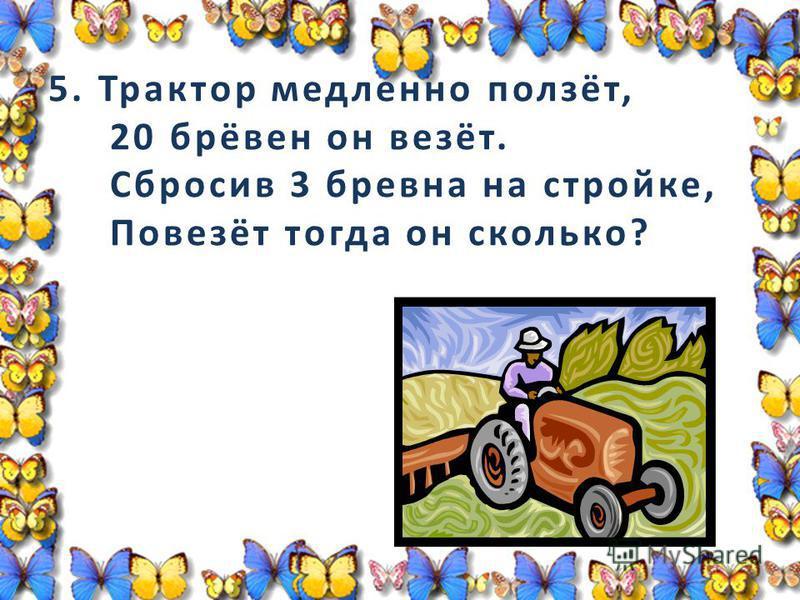 5. Трактор медленно ползёт, 20 брёвен он везёт. Сбросив 3 бревна на стройке, Повезёт тогда он сколько?