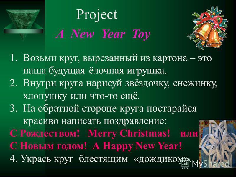 Project A New Year Toy 1. Возьми круг, вырезанный из картона – это наша будущая ёлочная игрушка. 2. Внутри круга нарисуй звёздочку, снежинку, хлопушку или что-то ещё. 3. На обратной стороне круга постарайся красиво написать поздравление: С Рождеством