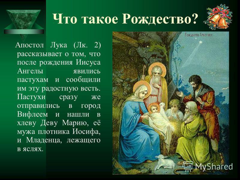 Апостол Лука (Лк. 2) рассказывает о том, что после рождения Иисуса Ангелы явились пастухам и сообщили им эту радостную весть. Пастухи сразу же отправились в город Вифлеем и нашли в хлеву Деву Марию, её мужа плотника Иосифа, и Младенца, лежащего в ясл