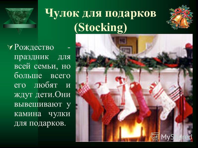 Чулок для подарков (Stocking) Рождество - праздник для всей семьи, но больше всего его любят и ждут дети.Они вывешивают у камина чулки для подарков.