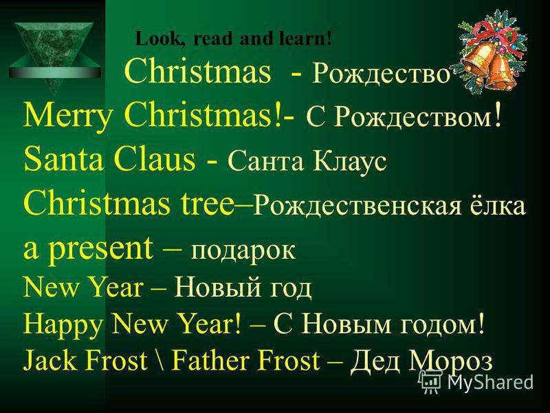 Christmas - Рождество Merry Christmas!- С Рождеством ! Santa Claus - Санта Клаус Christmas tree– Рождественская ёлка a present – подарок New Year – Новый год Happy New Year! – С Новым годом! Jack Frost \ Father Frost – Дед Мороз Look, read and learn!