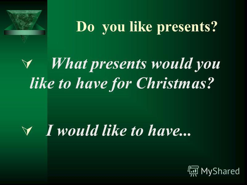Do you like presents? What presents would you like to have for Christmas? I would like to have...