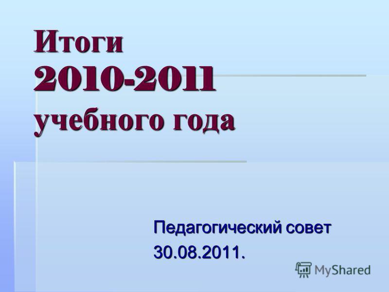 Итоги 2010-2011 учебного года Педагогический совет 30.08.2011.
