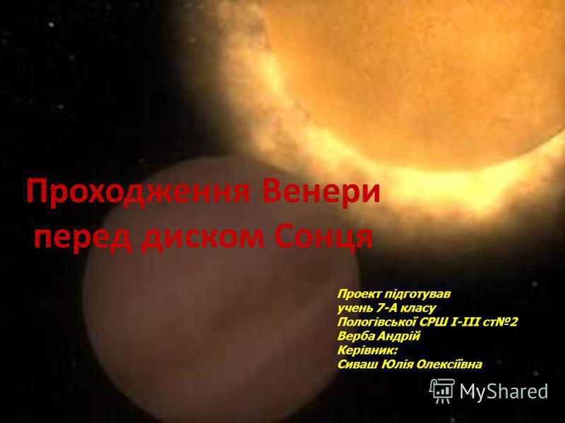 Проходження Венери перед диском Сонця Проект підготував учень 7-А класу Пологівської СРШ І-ІІІ ст2 Верба Андрій Керівник: Сиваш Юлія Олексіївна