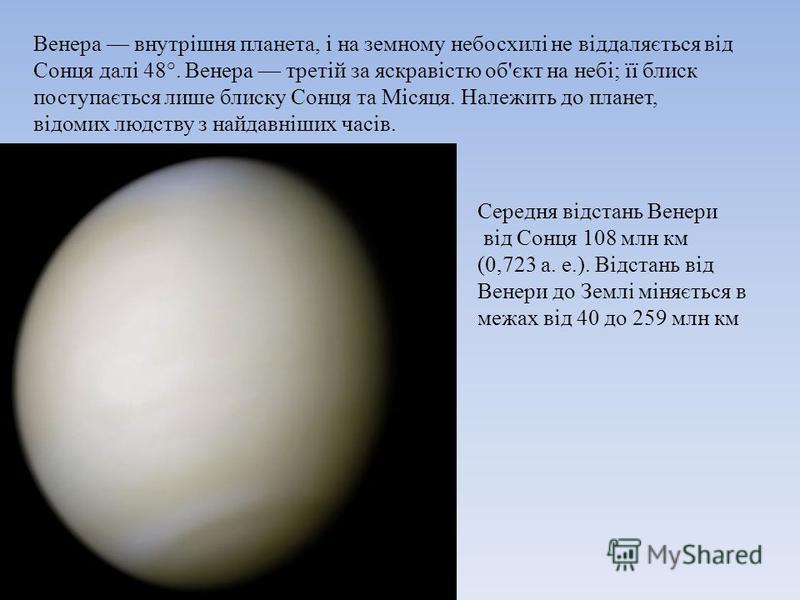 Венера внутрішня планета, і на земному небосхилі не віддаляється від Сонця далі 48°. Венера третій за яскравістю об'єкт на небі; її блиск поступається лише блиску Сонця та Місяця. Належить до планет, відомих людству з найдавніших часів. Середня відст