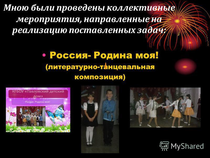 Мною были проведены коллективные мероприятия, направленные на реализацию поставленных задач: Россия- Родина моя! (литературно-танцевальная композиция)