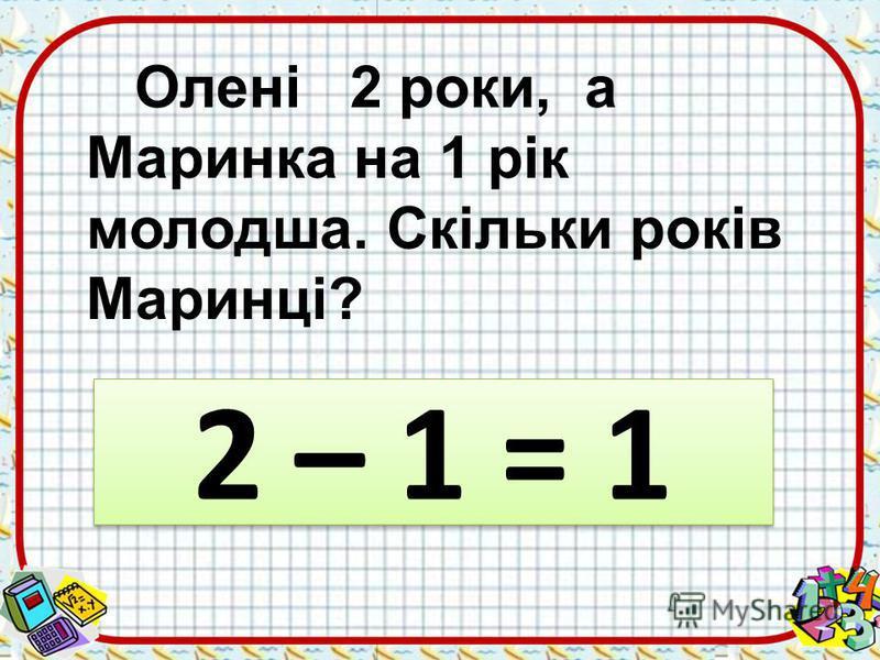 Олені 2 роки, а Маринка на 1 рік молодша. Скільки років Маринці? 2 – 1 = 1 2 – 1 = 1