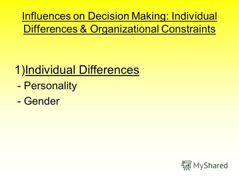 Influences on Decision Making: Individual Differences & Organizational Constraints 1)Individual Differences - Personality - Gender