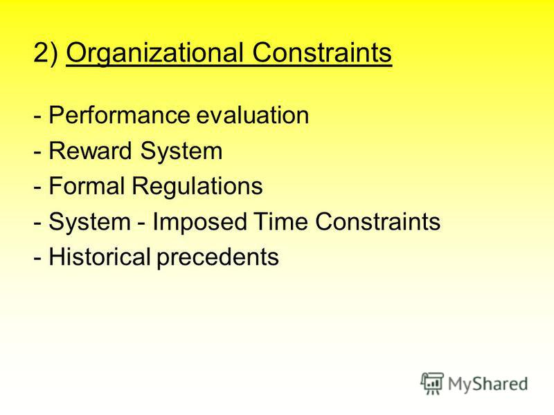 2) Organizational Constraints - Performance evaluation - Reward System - Formal Regulations - System - Imposed Time Constraints - Historical precedents