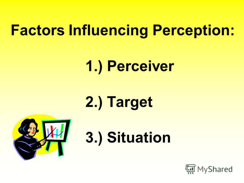 Factors Influencing Perception: 1.) Perceiver 2.) Target 3.) Situation