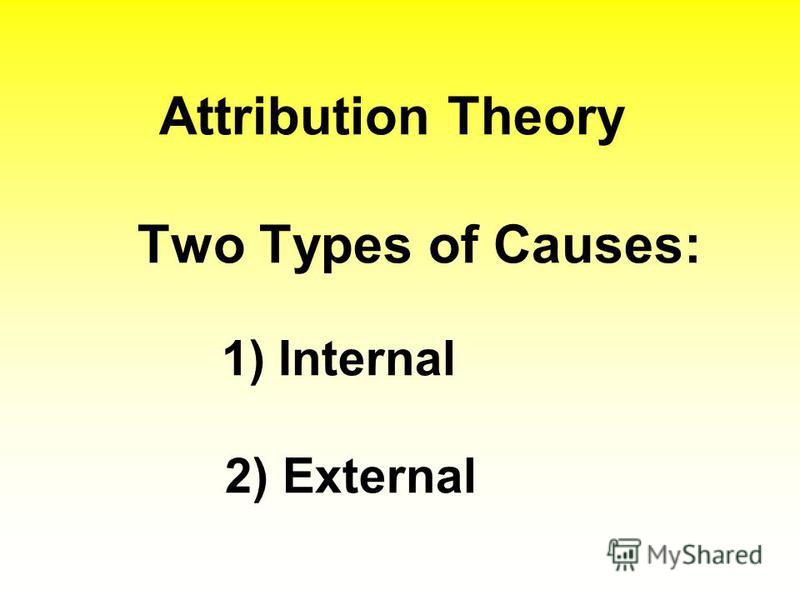 Attribution Theory Two Types of Causes: 1) Internal 2) External