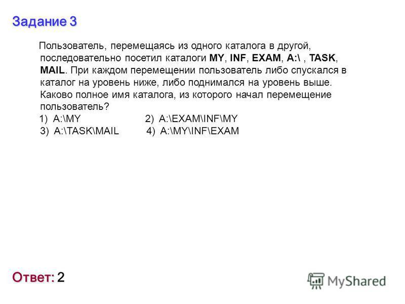 Задание 3 Ответ: Ответ: 2 Пользователь, перемещаясь из одного каталога в другой, последовательно посетил каталоги MY, INF, EXAM, A:\, TASK, MAIL. При каждом перемещении пользователь либо спускался в каталог на уровень ниже, либо поднимался на уровень