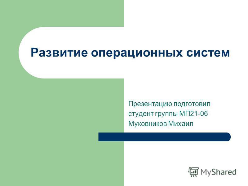Развитие операционных систем Презентацию подготовил студент группы МП21-06 Муковников Михаил