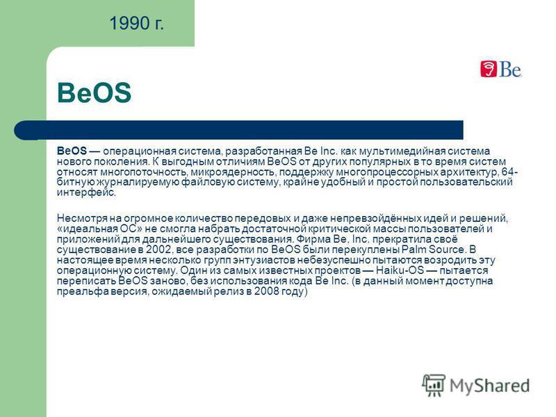 BeOS BeOS операционная система, разработанная Be Inc. как мультимедийная система нового поколения. К выгодным отличиям BeOS от других популярных в то время систем относят многопоточность, микроядерность, поддержку многопроцессорных архитектур, 64- би