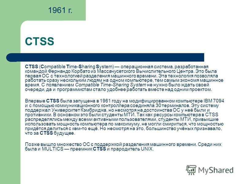 CTSS CTSS (Compatible Time-Sharing System) операционная система, разработанная командой Фернандо Корбато из Массачусетского Вычислительного Центра. Это была первая ОС с технологией разделения машинного времени. Эта технология позволяла работать сразу