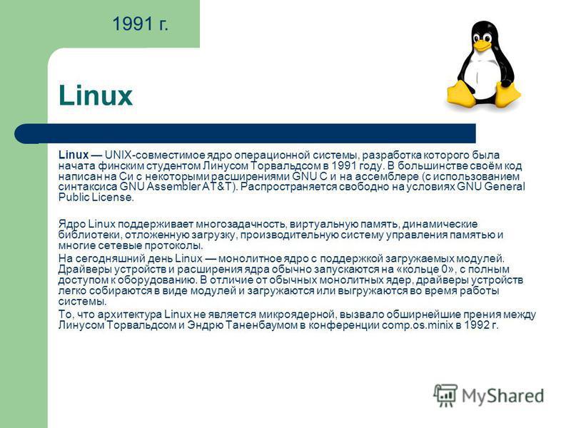 Linux Linux UNIX-совместимое ядро операционной системы, разработка которого была начата финским студентом Линусом Торвальдсом в 1991 году. В большинстве своём код написан на Си с некоторыми расширениями GNU C и на ассемблере (с использованием синтакс