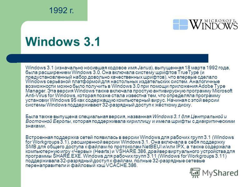 Windows 3.1 Windows 3.1 (изначально носившая кодовое имя Janus), выпущенная 18 марта 1992 года, была расширением Windows 3.0. Она включала систему шрифтов TrueType (и предустановленный набор довольно качественных шрифтов), что впервые сделало Windows