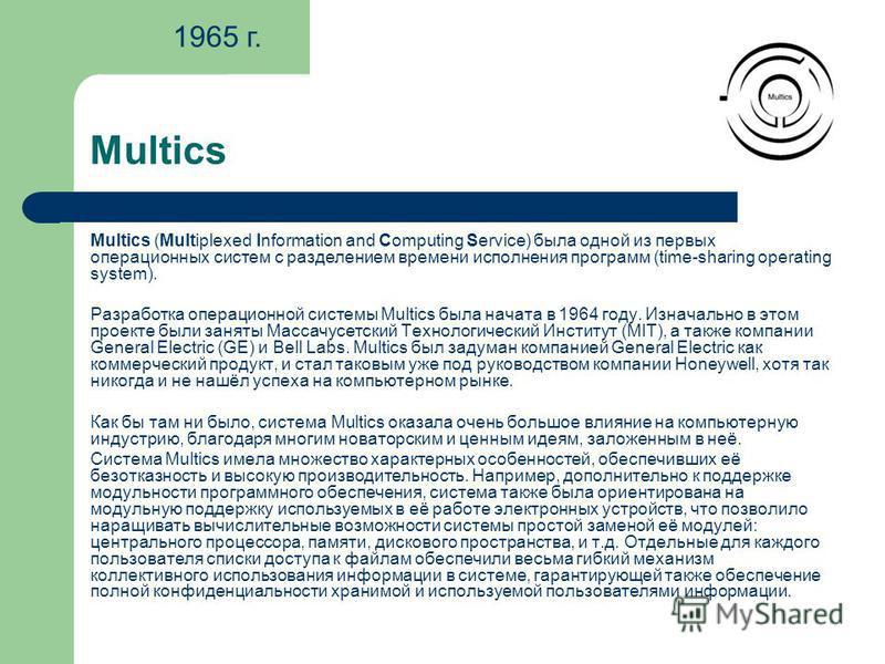 Multics Multics (Multiplexed Information and Computing Service) была одной из первых операционных систем с разделением времени исполнения программ (time-sharing operating system). Разработка операционной системы Multics была начата в 1964 году. Изнач