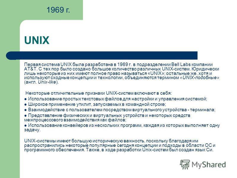 UNIX Первая система UNIX была разработана в 1969 г. в подразделении Bell Labs компании AT&T. С тех пор было создано большое количество различных UNIX-систем. Юридически лишь некоторые из них имеют полное право называться «UNIX»; остальные же, хотя и