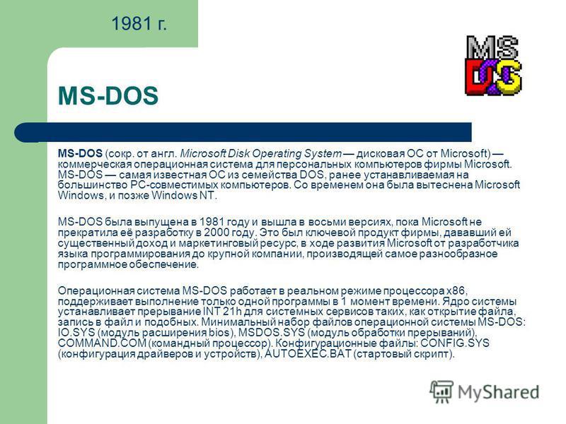 MS-DOS MS-DOS (сокр. от англ. Microsoft Disk Operating System дисковая ОС от Microsoft) коммерческая операционная система для персональных компьютеров фирмы Microsoft. MS-DOS самая известная ОС из семейства DOS, ранее устанавливаемая на большинство P