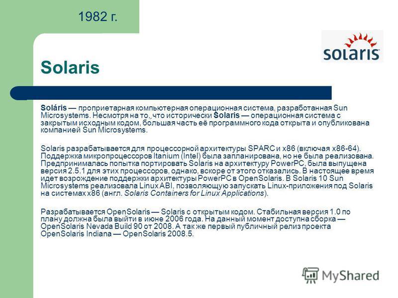 Solaris Soláris проприетарная компьютерная операционная система, разработанная Sun Microsystems. Несмотря на то, что исторически Solaris операционная система с закрытым исходным кодом, бо́льшая часть её программного кода открыта и опубликована компан