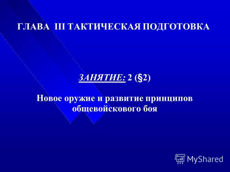 ГЛАВА III ТАКТИЧЕСКАЯ ПОДГОТОВКА ЗАНЯТИЕ: 2 (§2) Новое оружие и развитие принципов общевойскового боя