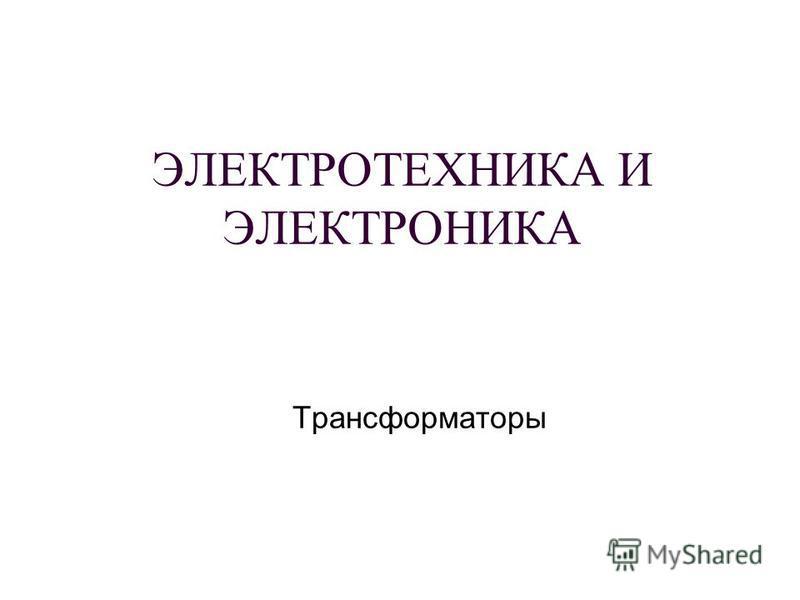 ЭЛЕКТРОТЕХНИКА И ЭЛЕКТРОНИКА Трансформаторы