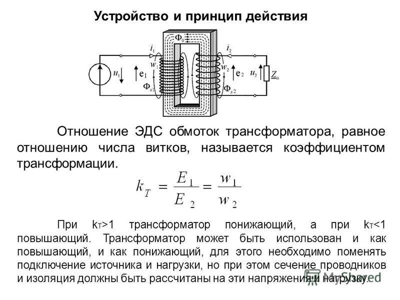 Устройство и принцип действия Отношение ЭДС обмоток трансформатора, равное отношению числа витков, называется коэффициентом трансформации. При k T >1 трансформатор понижающий, а при k T <1 повышающий. Трансформатор может быть использован и как повыша