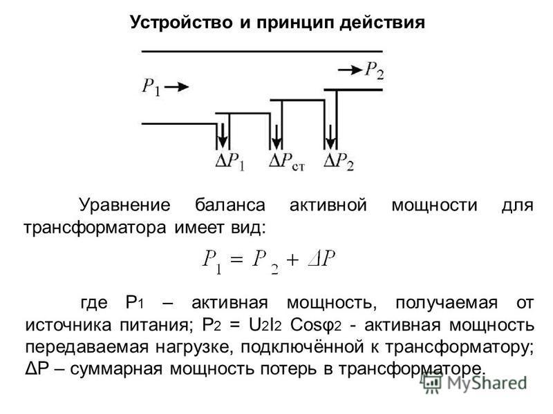 Устройство и принцип действия Уравнение баланса активной мощности для трансформатора имеет вид: где Р 1 – активная мощность, получаемая от источника питания; Р 2 = U 2 I 2 Cosφ 2 - активная мощность передаваемая нагрузке, подключённой к трансформатор