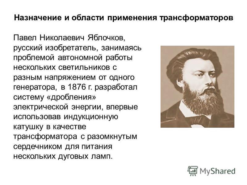 Назначение и области применения трансформаторов Павел Николаевич Яблочков, русский изобретатель, занимаясь проблемой автономной работы нескольких светильников с разным напряжением от одного генератора, в 1876 г. разработал систему «дробления» электри