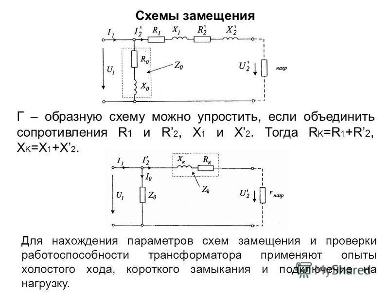 Схемы замещения Г – образную схему можно упростить, если объединить сопротивления R 1 и R 2, X 1 и X 2. Тогда R K =R 1 +R 2, X K =X 1 +X 2. Для нахождения параметров схем замещения и проверки работоспособности трансформатора применяют опыты холостого