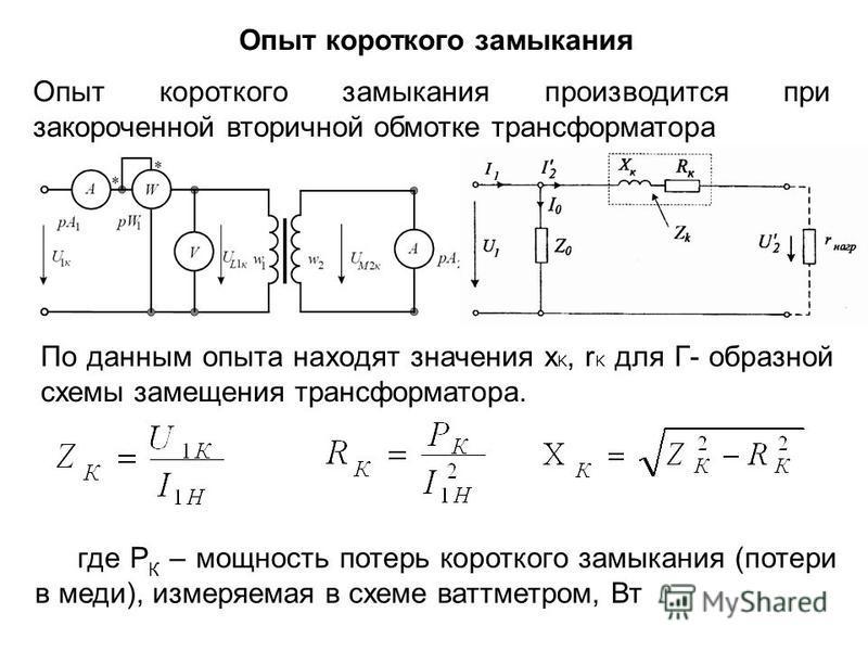Опыт короткого замыкания производится при закороченной вторичной обмотке трансформатора По данным опыта находят значения x K, r K для Г- образной схемы замещения трансформатора. где P К – мощность потерь короткого замыкания (потери в меди), измеряема