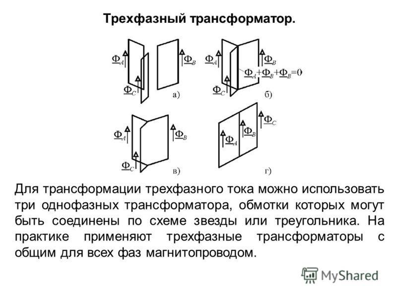 Для трансформации трехфазного тока можно использовать три однофазных трансформатора, обмотки которых могут быть соединены по схеме звезды или треугольника. На практике применяют трехфазные трансформаторы с общим для всех фаз магнитопроводом. Трехфазн