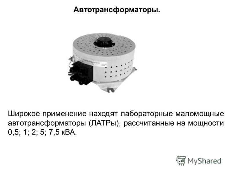 Широкое применение находят лабораторные маломощные автотрансформаторы (ЛАТРы), рассчитанные на мощности 0,5; 1; 2; 5; 7,5 кВА. Автотрансформаторы.
