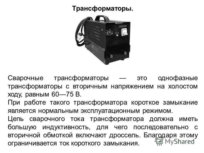 Сварочные трансформаторы это однофазные трансформаторы с вторичным напряжением на холостом ходу, равным 6075 В. При работе такого трансформатора короткое замыкание является нормальным эксплуатационным режимом. Цепь сварочного тока трансформатора долж