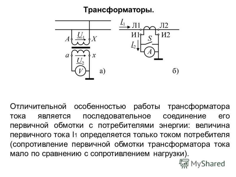 Отличительной особенностью работы трансформатора тока является последовательное соединение его первичной обмотки с потребителями энергии: величина первичного тока I 1 определяется только током потребителя (сопротивление первичной обмотки трансформато
