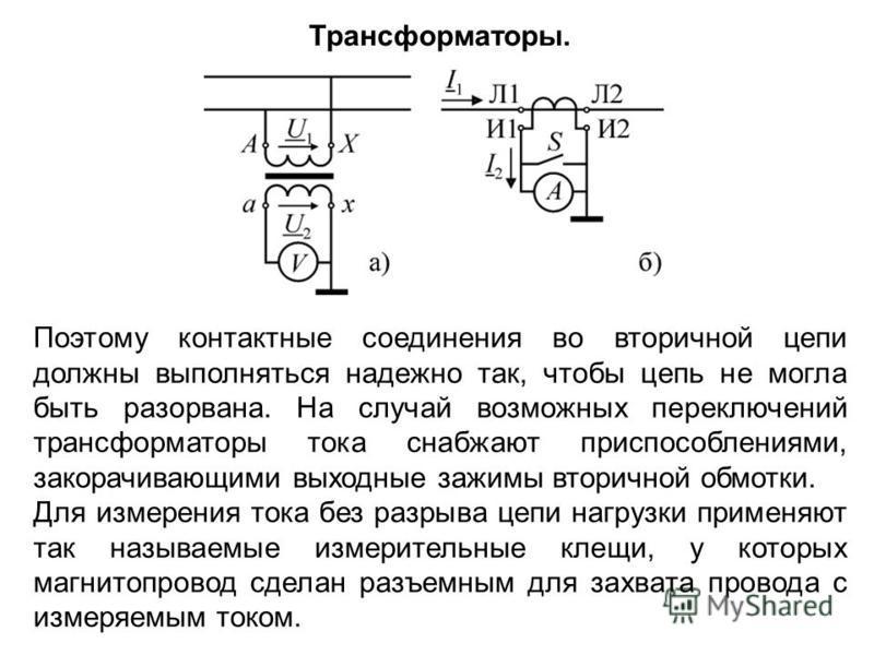 Поэтому контактные соединения во вторичной цепи должны выполняться надежно так, чтобы цепь не могла быть разорвана. На случай возможных переключений трансформаторы тока снабжают приспособлениями, закорачивающими выходные зажимы вторичной обмотки. Для