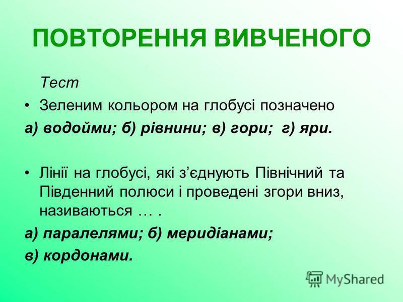 ПОВТОРЕННЯ ВИВЧЕНОГО Тест Зеленим кольором на глобусі позначено а) водойми; б) рівнини; в) гори; г) яри. Лінії на глобусі, які зєднують Північний та Південний полюси і проведені згори вниз, називаються …. а) паралелями; б) меридіанами; в) кордонами.
