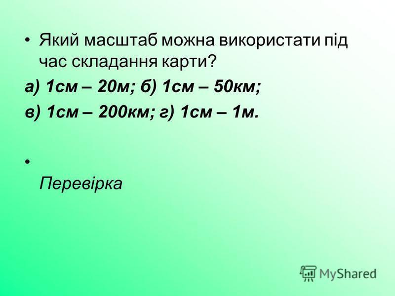 Який масштаб можна використати під час складання карти? а) 1см – 20м; б) 1см – 50км; в) 1см – 200км; г) 1см – 1м. Перевірка