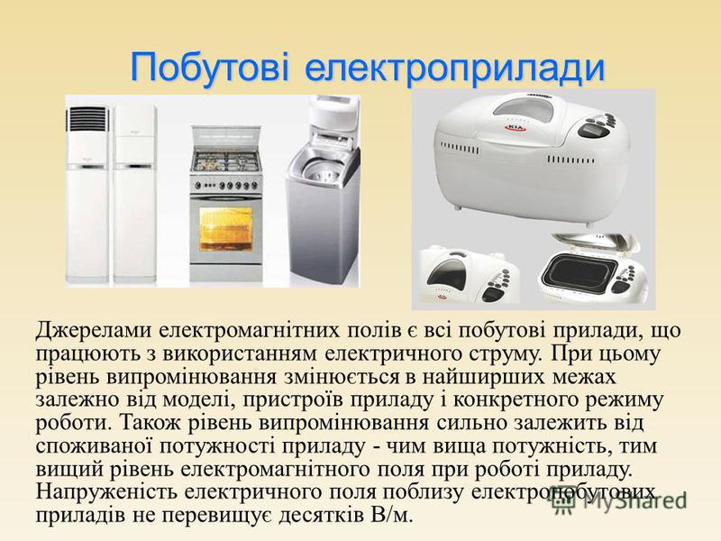 Джерелами електромагнітних полів є всі побутові прилади, що працюють з використанням електричного струму. При цьому рівень випромінювання змінюється в найширших межах залежно від моделі, пристроїв приладу і конкретного режиму роботи. Також рівень вип