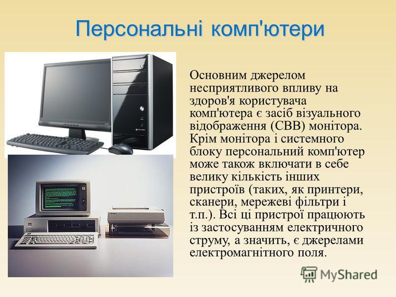 Персональні компютери Персональні комп'ютери Основним джерелом несприятливого впливу на здоров ' я користувача комп ' ютера є засіб візуального відображення ( СВВ ) монітора. Крім монітора і системного блоку персональний комп ' ютер може також включа