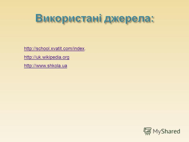 http://school.xvatit.com/indexhttp://school.xvatit.com/index. http://uk.wikipedia.org http://www.shkola.ua