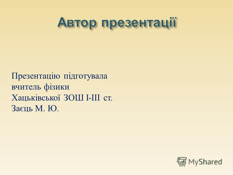 Презентацію підготувала вчитель фізики Хацьківської ЗОШ І-ІІІ ст. Заєць М. Ю.