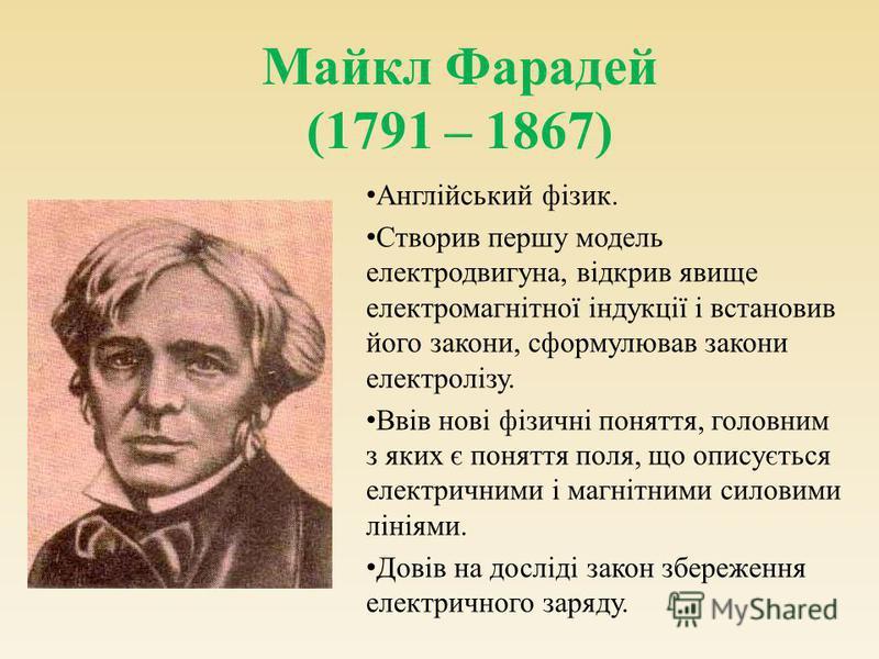 Майкл Фарадей (1791 – 1867) Англійський фізик. Створив першу модель електродвигуна, відкрив явище електромагнітної індукції і встановив його закони, сформулював закони електролізу. Ввів нові фізичні поняття, головним з яких є поняття поля, що описуєт