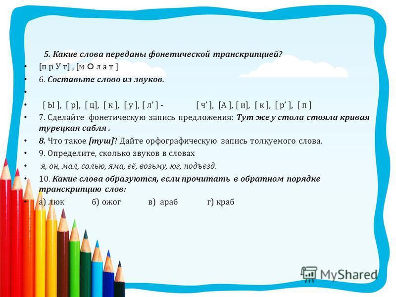 5. Какие слова переданы фонетической транскрипцией ? [ п р У т ], [ м O л a т ] 6. Составьте слово из звуков. [ Ы ], [ р ], [ ц ], [ к ], [ у ], [ л ] - [ ч ], [ А ], [ и ], [ к ], [ р ], [ п ] 7. Сделайте фонетическую запись предложения : Тут же у с