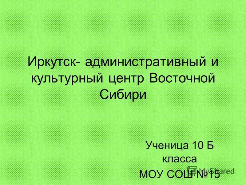 Иркутск- административный и культурный центр Восточной Сибири Ученица 10 Б класса МОУ СОШ 15 Лысикова Юлия